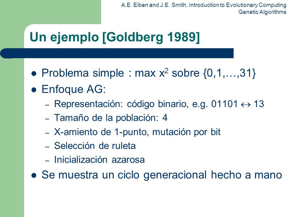 A.E. Eiben and J.E. Smith, Introduction to Evolutionary Computing Genetic Algorithms Un ejemplo [Goldberg 1989] Problema simple : max x 2 sobre {0,1,…