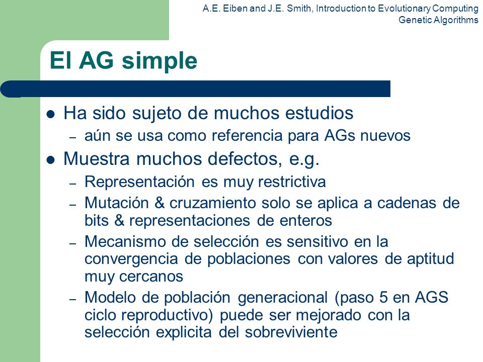 A.E. Eiben and J.E. Smith, Introduction to Evolutionary Computing Genetic Algorithms El AG simple Ha sido sujeto de muchos estudios – aún se usa como