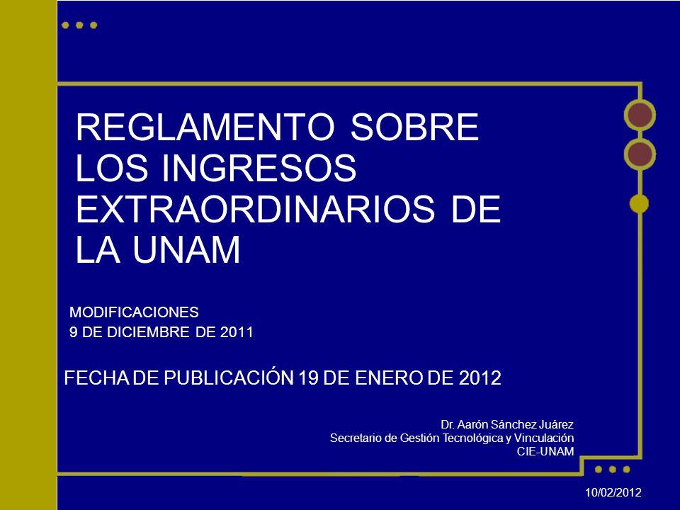 REGLAMENTO SOBRE LOS INGRESOS EXTRAORDINARIOS DE LA UNAM MODIFICACIONES 9 DE DICIEMBRE DE 2011 FECHA DE PUBLICACIÓN 19 DE ENERO DE 2012 Dr.