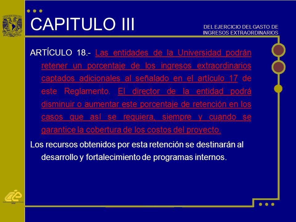 CAPITULO III ARTÍCULO 18.- Las entidades de la Universidad podrán retener un porcentaje de los ingresos extraordinarios captados adicionales al señalado en el artículo 17 de este Reglamento.