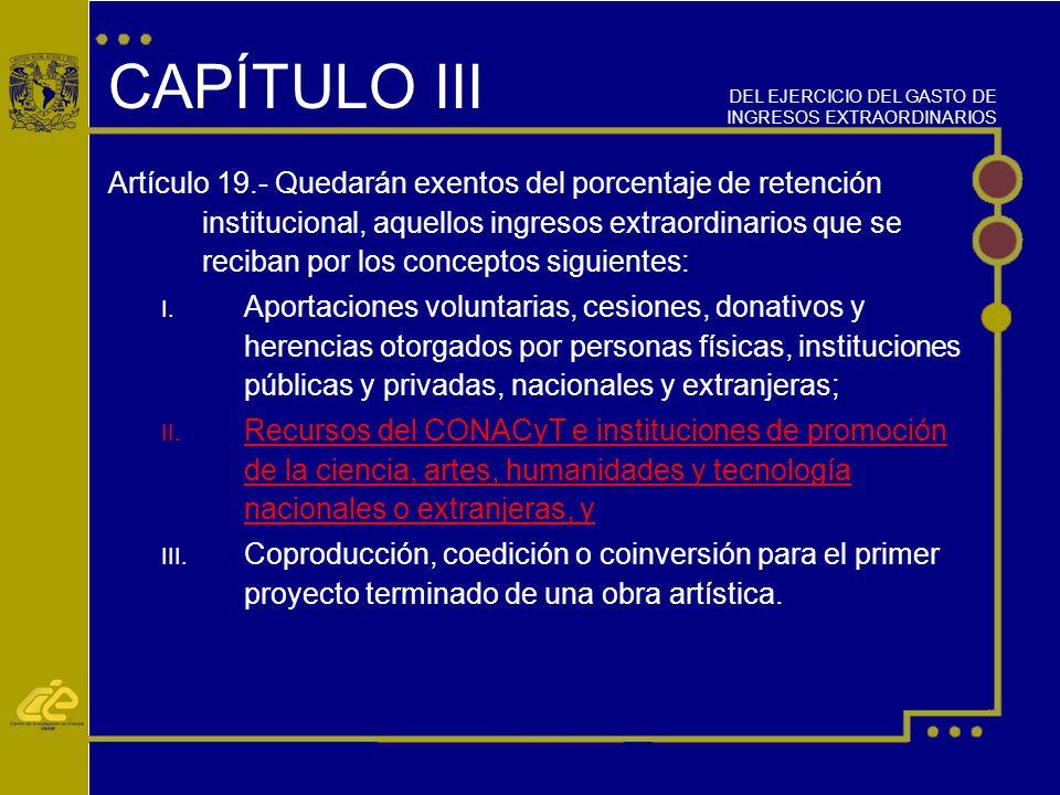 CAPÍTULO III Artículo 19.- Quedarán exentos del porcentaje de retención institucional, aquellos ingresos extraordinarios que se reciban por los conceptos siguientes: I.