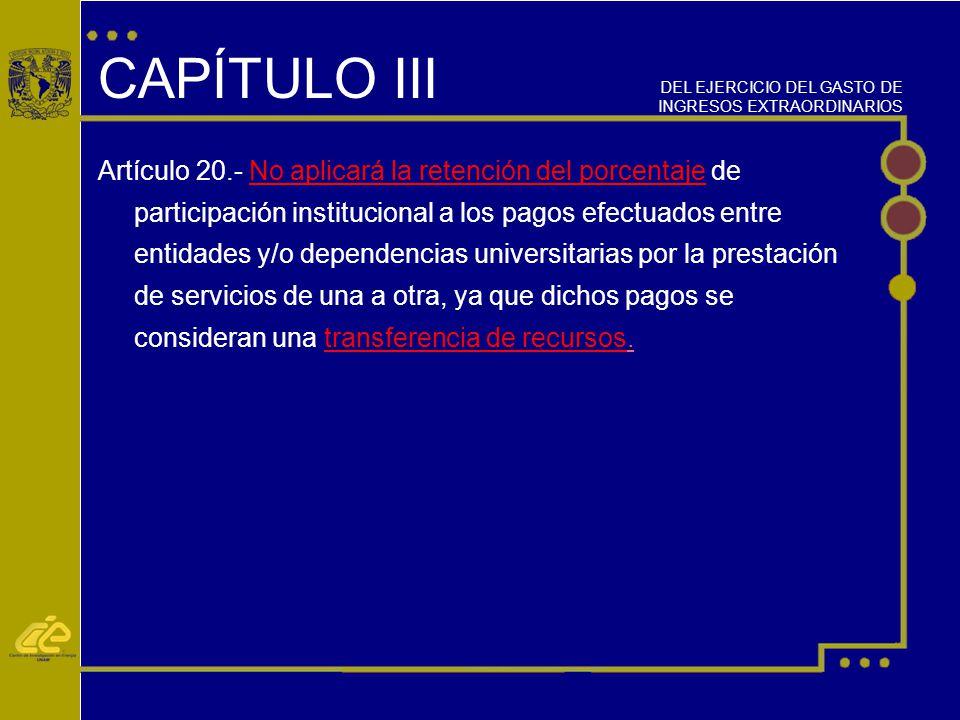 CAPÍTULO III Artículo 20.- No aplicará la retención del porcentaje de participación institucional a los pagos efectuados entre entidades y/o dependencias universitarias por la prestación de servicios de una a otra, ya que dichos pagos se consideran una transferencia de recursos.