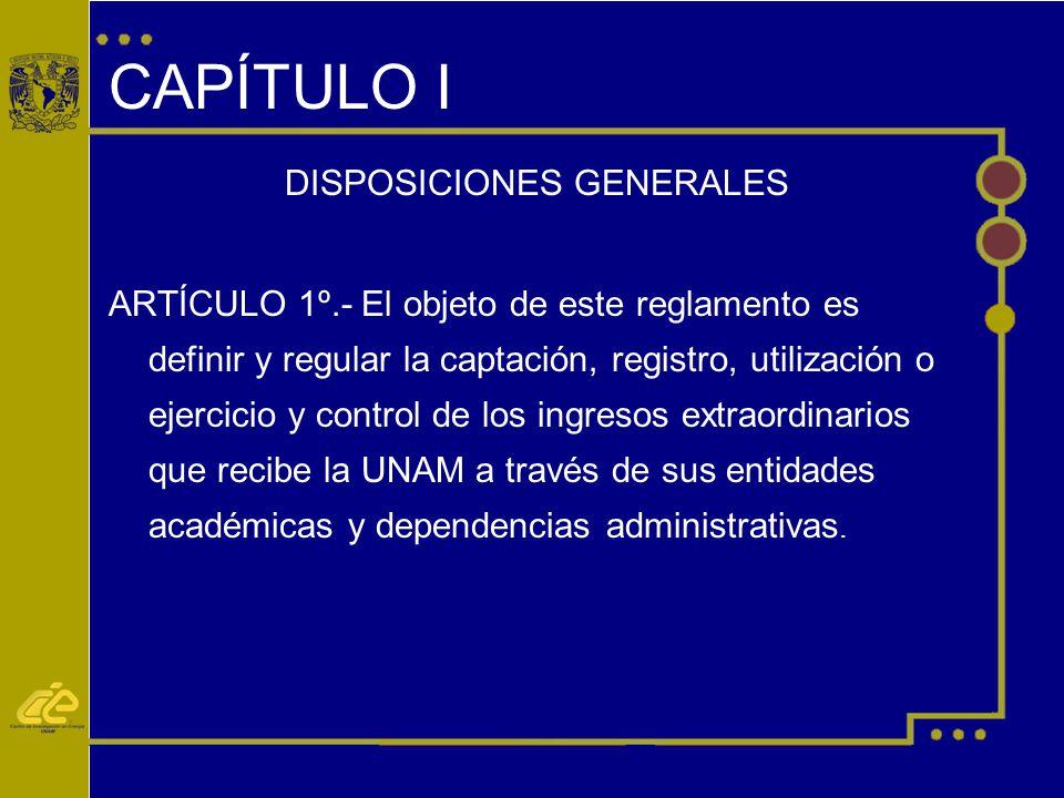 CAPÍTULO I DISPOSICIONES GENERALES ARTÍCULO 1º.- El objeto de este reglamento es definir y regular la captación, registro, utilización o ejercicio y control de los ingresos extraordinarios que recibe la UNAM a través de sus entidades académicas y dependencias administrativas.