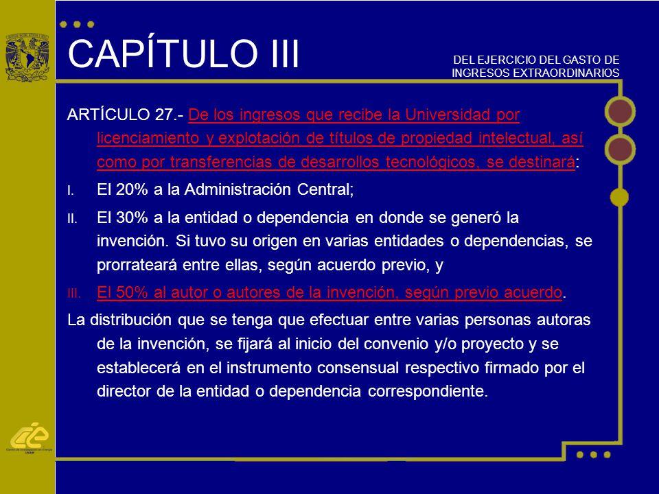 CAPÍTULO III ARTÍCULO 27.- De los ingresos que recibe la Universidad por licenciamiento y explotación de títulos de propiedad intelectual, así como por transferencias de desarrollos tecnológicos, se destinará: I.