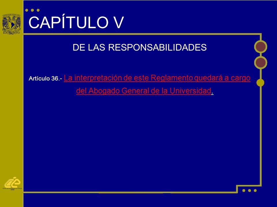 CAPÍTULO V DE LAS RESPONSABILIDADES Artículo 36.- La interpretación de este Reglamento quedará a cargo del Abogado General de la Universidad.
