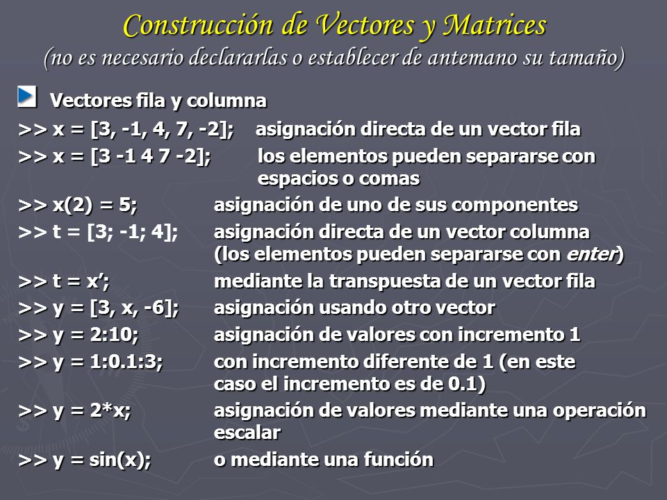 Construcción de Vectores y Matrices (no es necesario declararlas o establecer de antemano su tamaño) Vectores fila y columna Vectores fila y columna >
