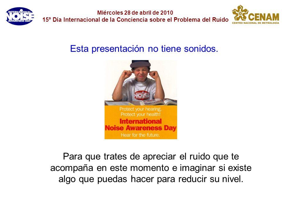 Miércoles 28 de abril de 2010 15º Día Internacional de la Conciencia sobre el Problema del Ruido Para que trates de apreciar el ruido que te acompaña