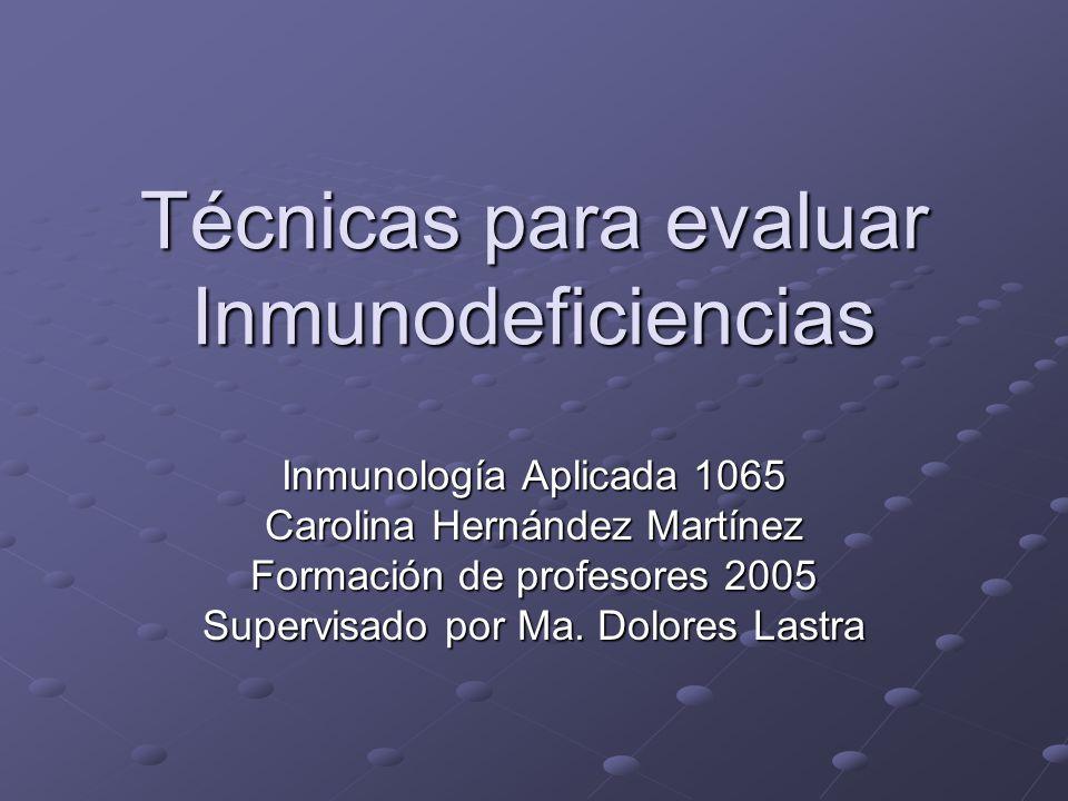 Técnicas para evaluar Inmunodeficiencias Inmunología Aplicada 1065 Carolina Hernández Martínez Formación de profesores 2005 Supervisado por Ma. Dolore