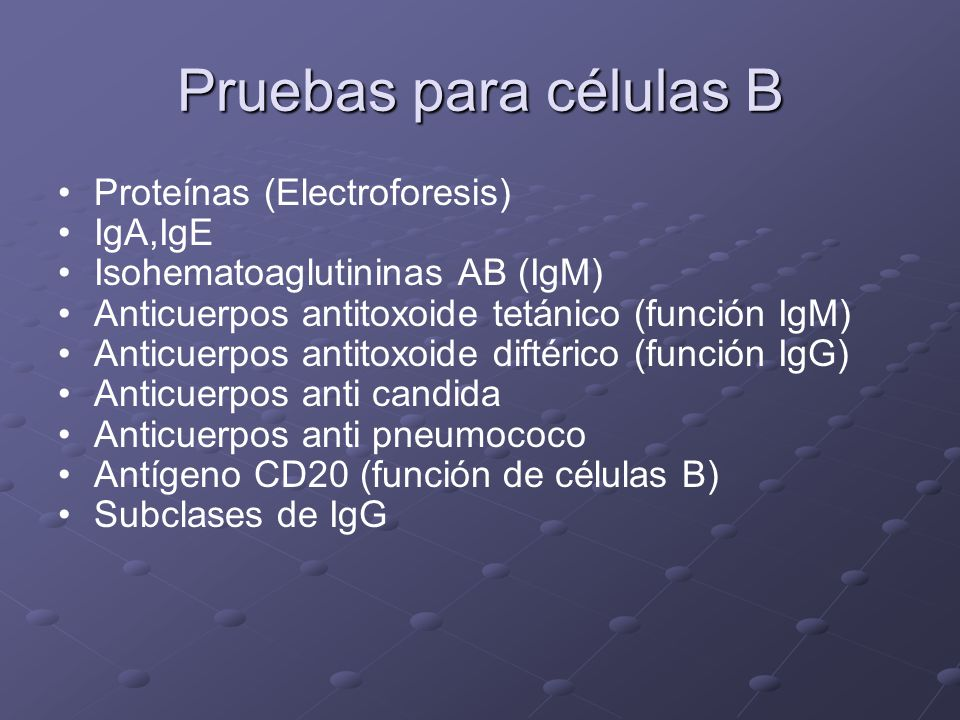 Pruebas para células B Proteínas (Electroforesis) IgA,IgE Isohematoaglutininas AB (IgM) Anticuerpos antitoxoide tetánico (función IgM) Anticuerpos ant