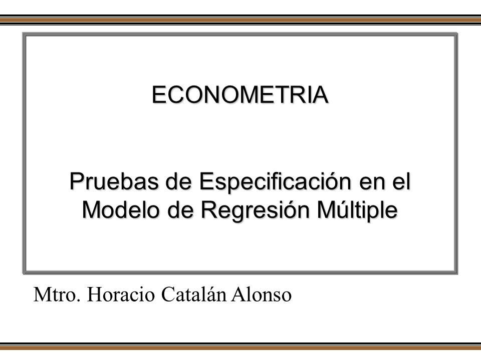 ECONOMETRIA Pruebas de Especificación en el Modelo de Regresión Múltiple Mtro. Horacio Catalán Alonso