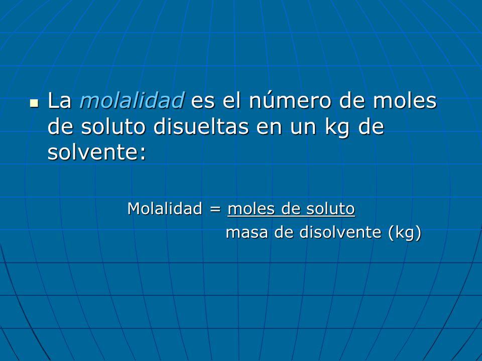 La molalidad es el número de moles de soluto disueltas en un kg de solvente: La molalidad es el número de moles de soluto disueltas en un kg de solven