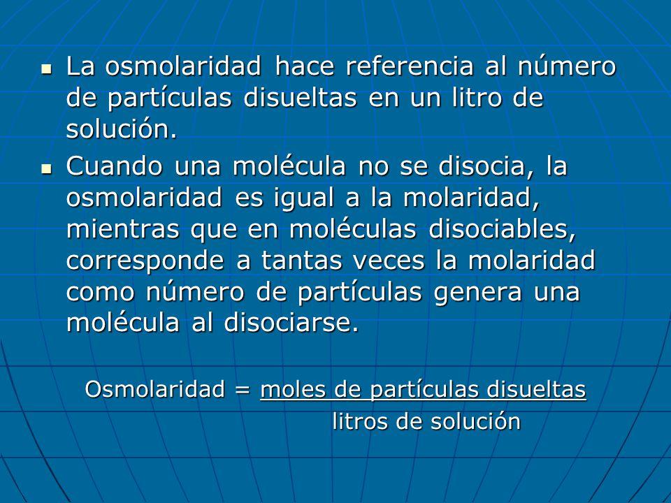 La osmolaridad hace referencia al número de partículas disueltas en un litro de solución. La osmolaridad hace referencia al número de partículas disue