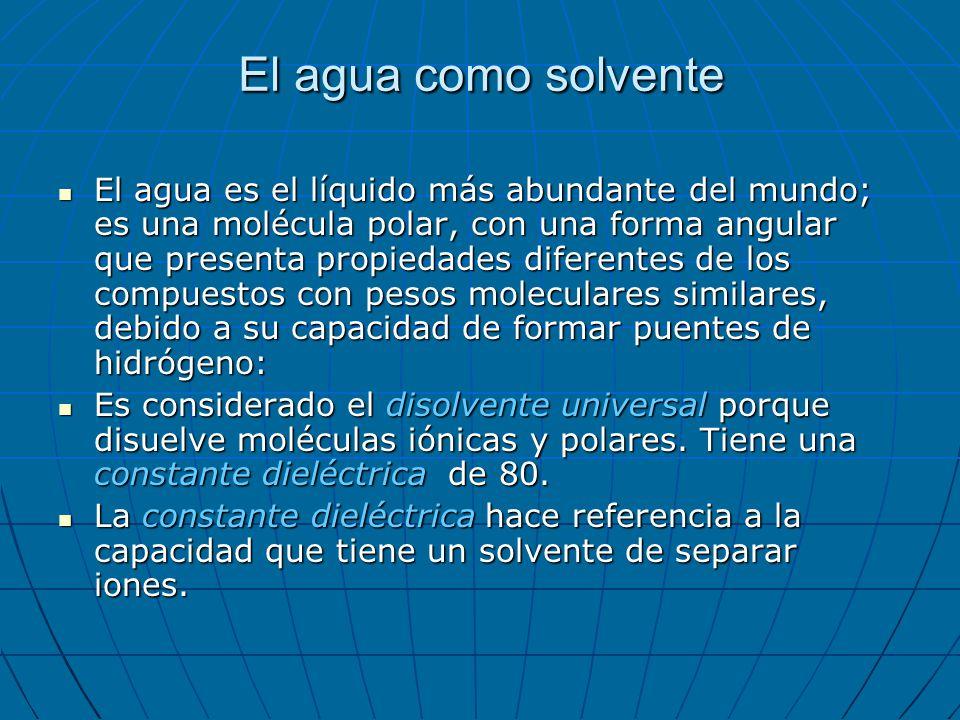 El agua como solvente El agua es el líquido más abundante del mundo; es una molécula polar, con una forma angular que presenta propiedades diferentes