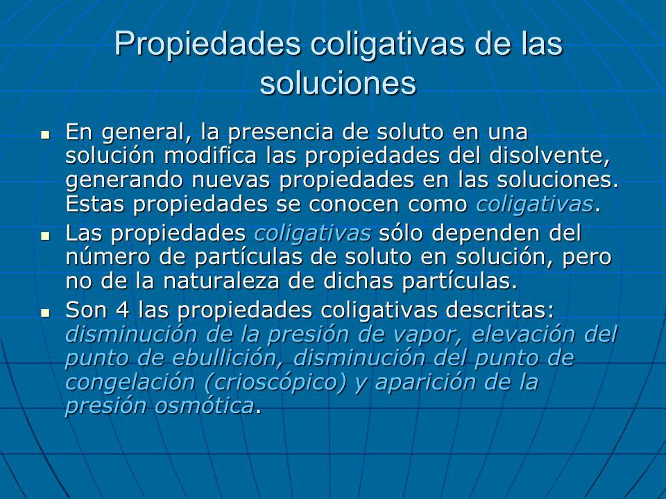 Propiedades coligativas de las soluciones En general, la presencia de soluto en una solución modifica las propiedades del disolvente, generando nuevas