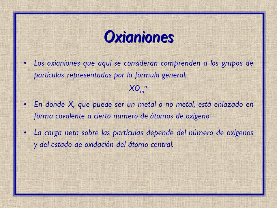 Oxianiones En forma más general, los oxianiones también incluyen a las series poliméricas: X a O m n- En las cuales algunos de los oxígenos se encuentran unidos a dos átomos de X lo que crea una estructura tipo cadena.