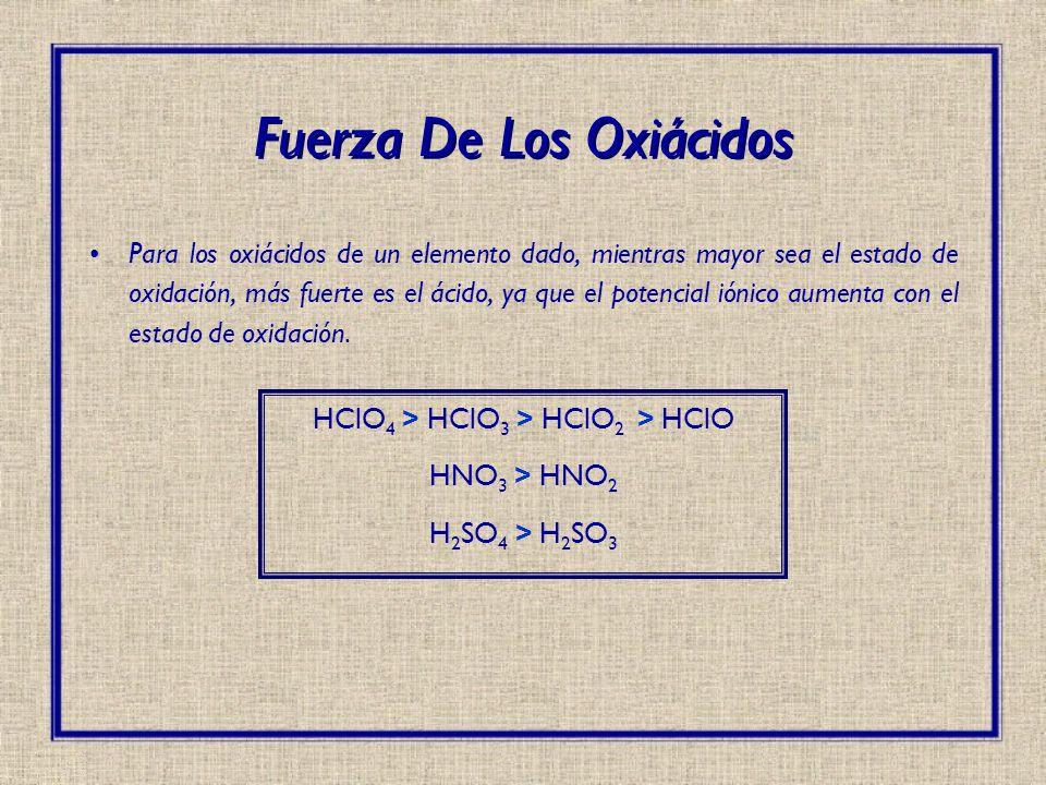 Para los oxiácidos de un elemento dado, mientras mayor sea el estado de oxidación, más fuerte es el ácido, ya que el potencial iónico aumenta con el e