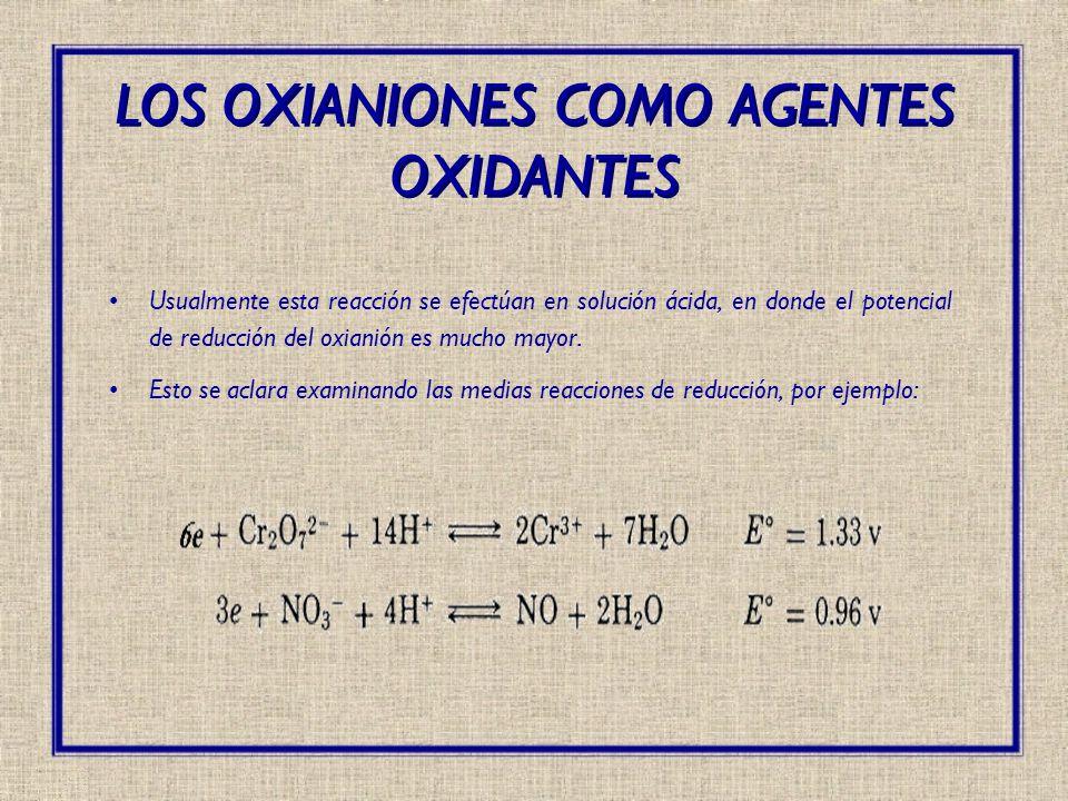Usualmente esta reacción se efectúan en solución ácida, en donde el potencial de reducción del oxianión es mucho mayor. Esto se aclara examinando las