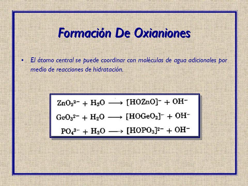 El átomo central se puede coordinar con moléculas de agua adicionales por medio de reacciones de hidratación. Formación De Oxianiones