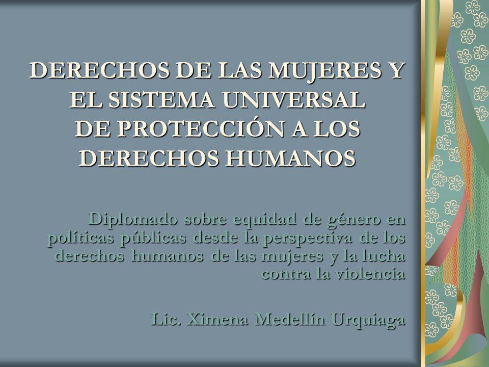 DERECHOS DE LAS MUJERES Y EL SISTEMA UNIVERSAL DE PROTECCIÓN A LOS DERECHOS HUMANOS Diplomado sobre equidad de género en políticas públicas desde la p