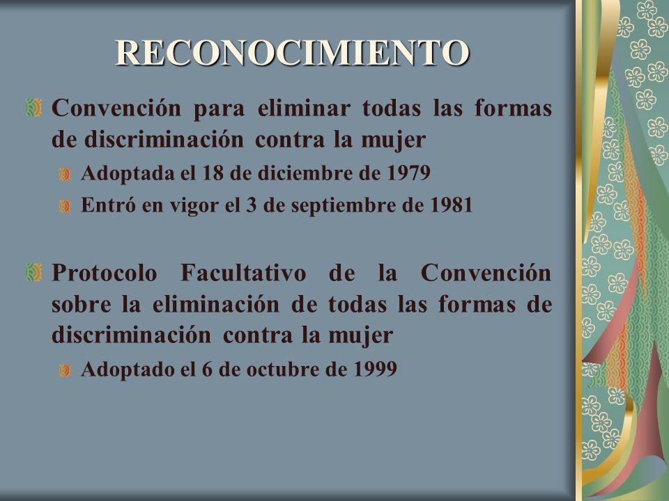 RECONOCIMIENTO Convención para eliminar todas las formas de discriminación contra la mujer Adoptada el 18 de diciembre de 1979 Entró en vigor el 3 de