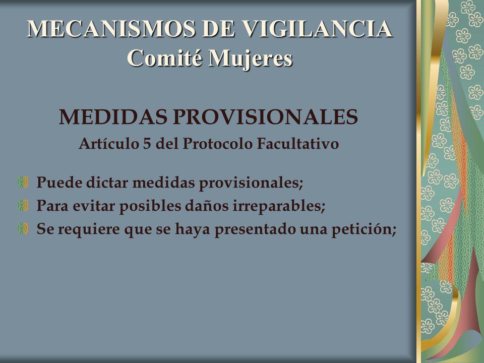MECANISMOS DE VIGILANCIA Comité Mujeres MEDIDAS PROVISIONALES Artículo 5 del Protocolo Facultativo Puede dictar medidas provisionales; Para evitar pos