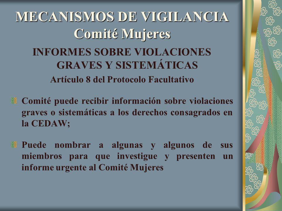 MECANISMOS DE VIGILANCIA Comité Mujeres INFORMES SOBRE VIOLACIONES GRAVES Y SISTEMÁTICAS Artículo 8 del Protocolo Facultativo Comité puede recibir inf