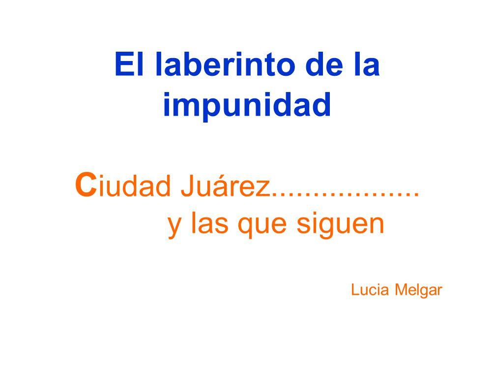 El laberinto de la impunidad C iudad Juárez.................. y las que siguen Lucia Melgar