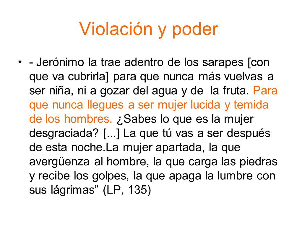 Violación y poder - Jerónimo la trae adentro de los sarapes [con que va cubrirla] para que nunca más vuelvas a ser niña, ni a gozar del agua y de la fruta.