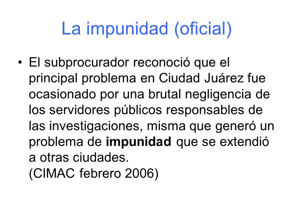 La impunidad (oficial) El subprocurador reconoció que el principal problema en Ciudad Juárez fue ocasionado por una brutal negligencia de los servidores públicos responsables de las investigaciones, misma que generó un problema de impunidad que se extendió a otras ciudades.