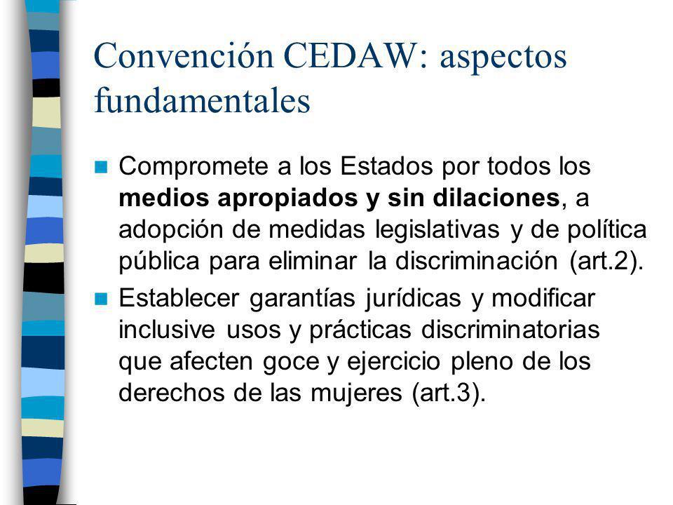Convención CEDAW: aspectos fundamentales Compromete a los Estados por todos los medios apropiados y sin dilaciones, a adopción de medidas legislativas