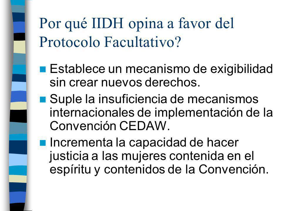 Por qué IIDH opina a favor del Protocolo Facultativo? Establece un mecanismo de exigibilidad sin crear nuevos derechos. Suple la insuficiencia de meca