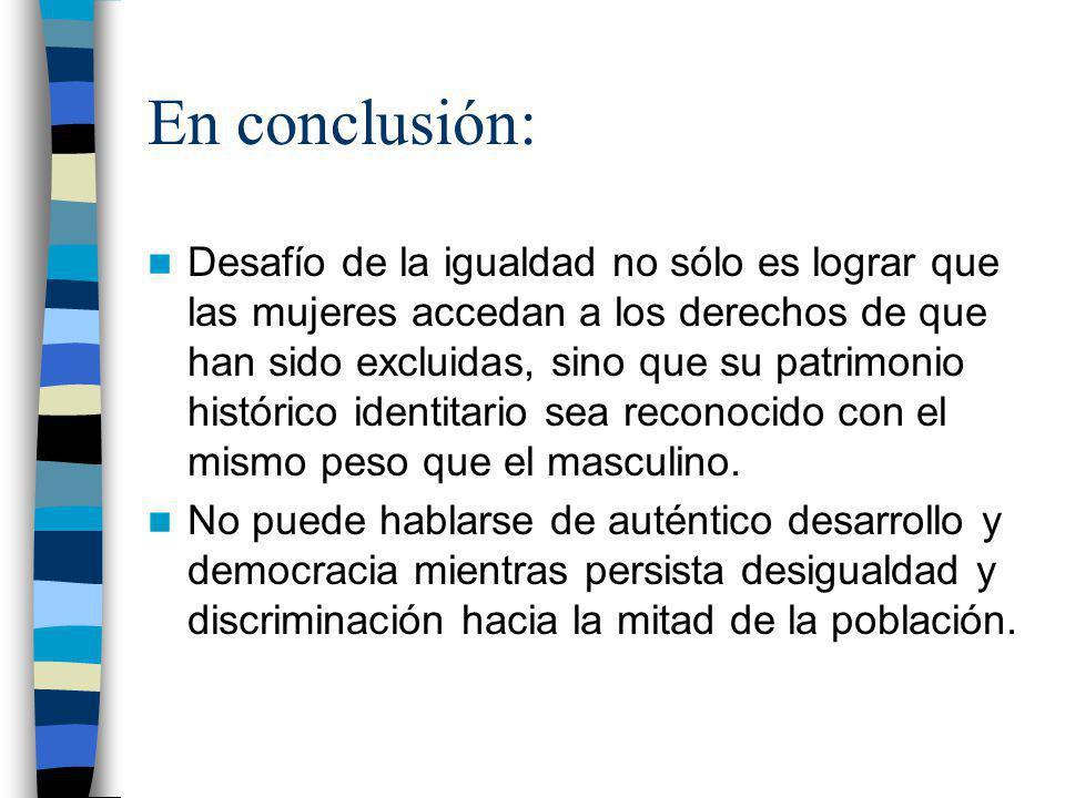 En conclusión: Desafío de la igualdad no sólo es lograr que las mujeres accedan a los derechos de que han sido excluidas, sino que su patrimonio histó