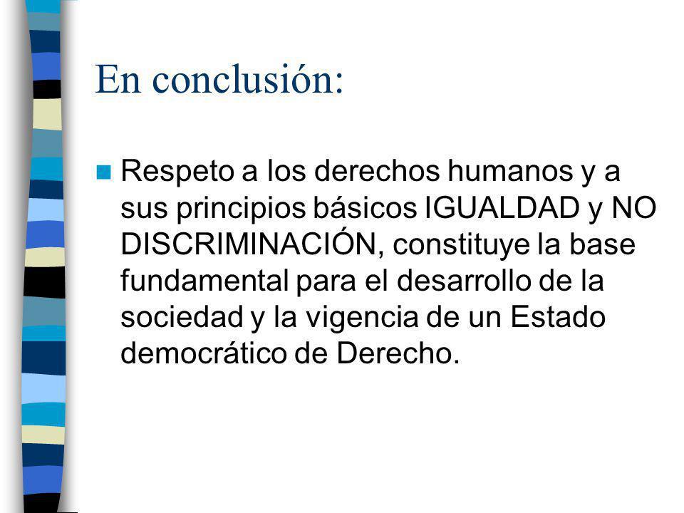 En conclusión: Respeto a los derechos humanos y a sus principios básicos IGUALDAD y NO DISCRIMINACIÓN, constituye la base fundamental para el desarrol