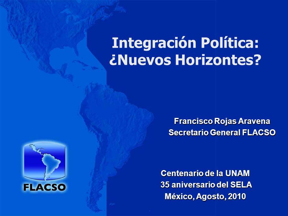Integración Política: ¿Nuevos Horizontes? Francisco Rojas Aravena Secretario General FLACSO Centenario de la UNAM 35 aniversario del SELA 35 aniversar