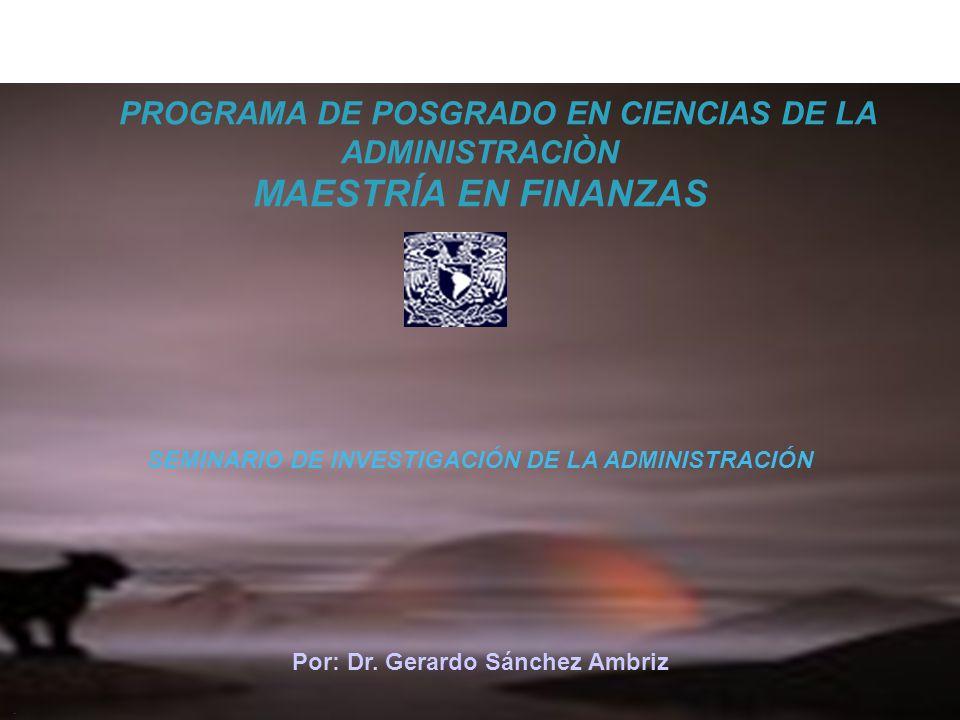 PROGRAMA DE POSGRADO EN CIENCIAS DE LA ADMINISTRACIÒN MAESTRÍA EN FINANZAS SEMINARIO DE INVESTIGACIÓN DE LA ADMINISTRACIÓN Por: Dr. Gerardo Sánchez Am