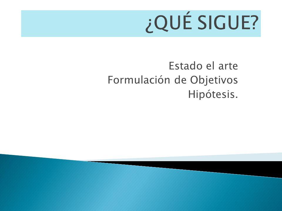 Estado el arte Formulación de Objetivos Hipótesis.