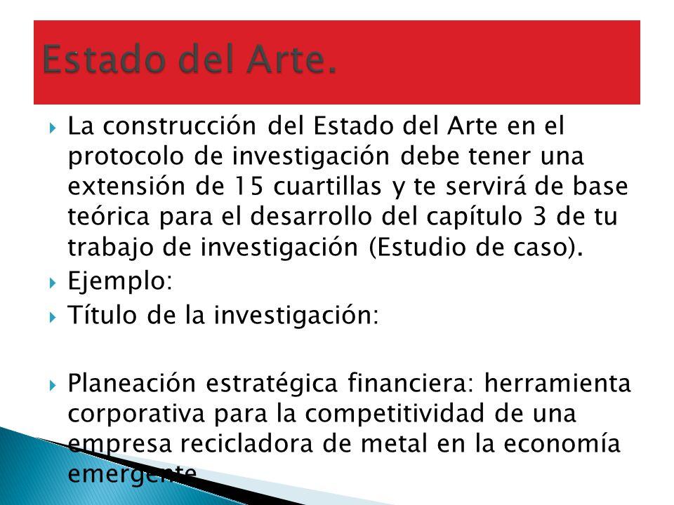La construcción del Estado del Arte en el protocolo de investigación debe tener una extensión de 15 cuartillas y te servirá de base teórica para el de