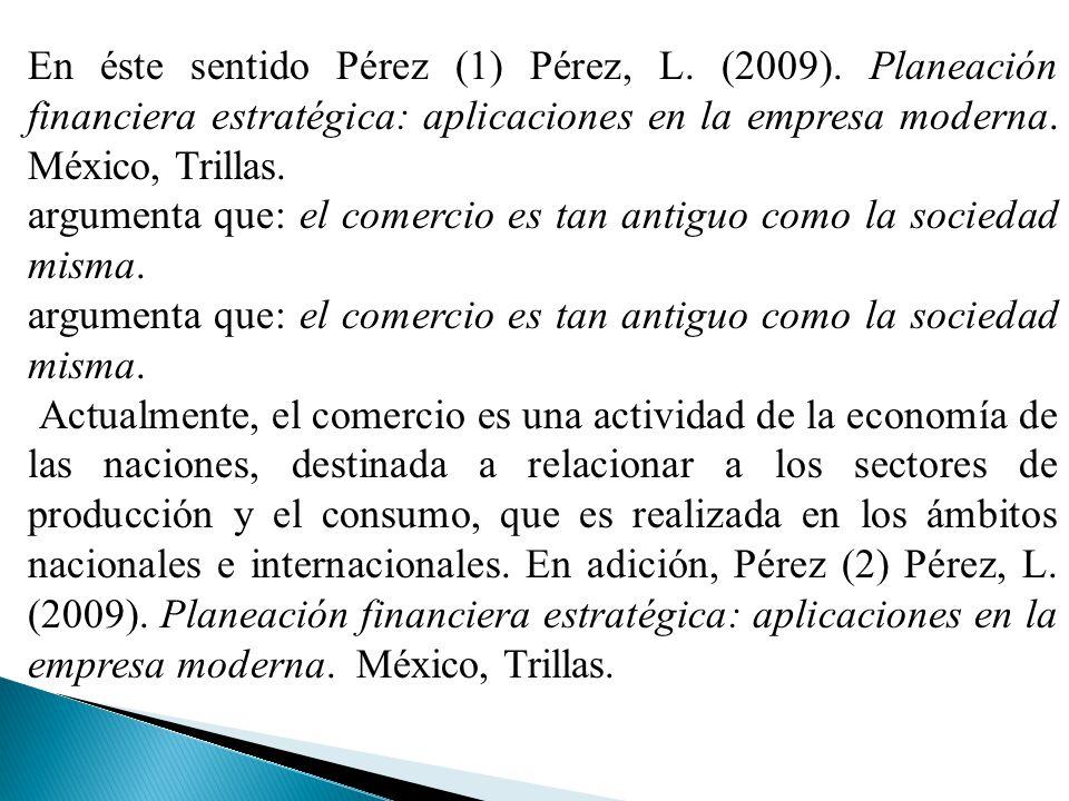En éste sentido Pérez (1) Pérez, L. (2009). Planeación financiera estratégica: aplicaciones en la empresa moderna. México, Trillas. argumenta que: el