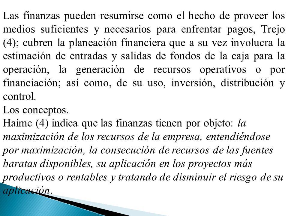 Las finanzas pueden resumirse como el hecho de proveer los medios suficientes y necesarios para enfrentar pagos, Trejo (4); cubren la planeación finan