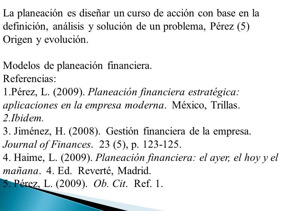 La planeación es diseñar un curso de acción con base en la definición, análisis y solución de un problema, Pérez (5) Origen y evolución. Modelos de pl