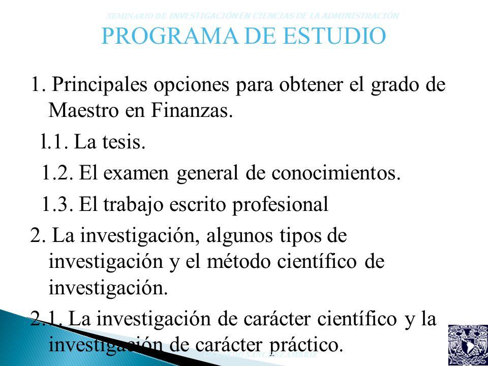 PROGRAMA DE ESTUDIO 1. Principales opciones para obtener el grado de Maestro en Finanzas. l.1. La tesis. 1.2. El examen general de conocimientos. 1.3.