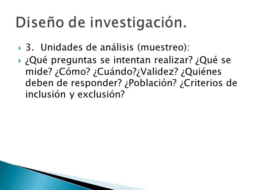 3.Unidades de análisis (muestreo): ¿Qué preguntas se intentan realizar? ¿Qué se mide? ¿Cómo? ¿Cuándo?¿Validez? ¿Quiénes deben de responder? ¿Población