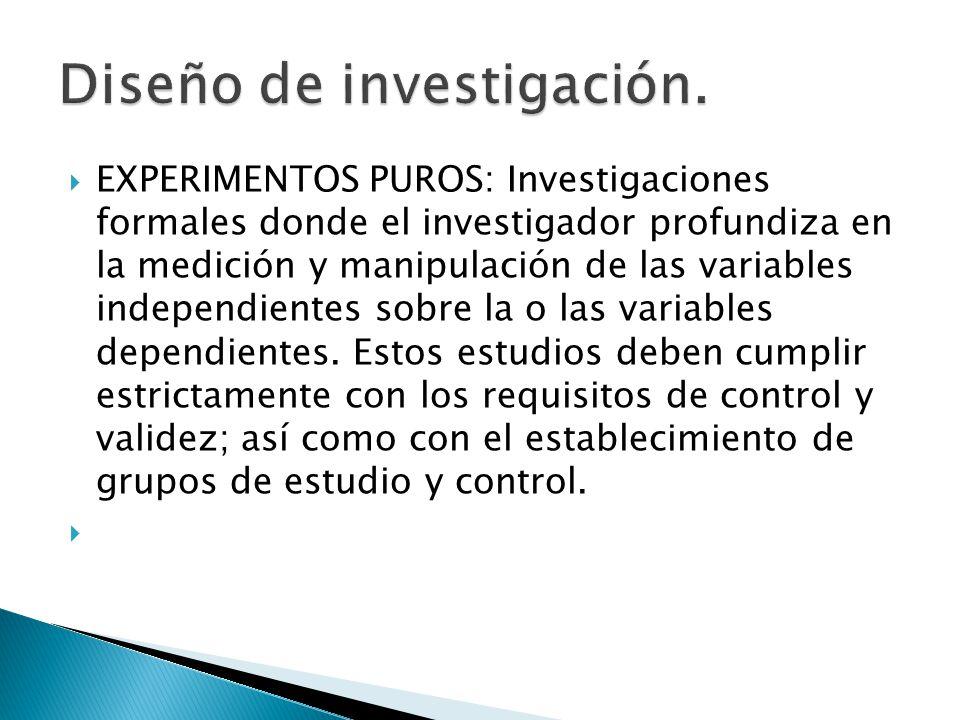 EXPERIMENTOS PUROS: Investigaciones formales donde el investigador profundiza en la medición y manipulación de las variables independientes sobre la o
