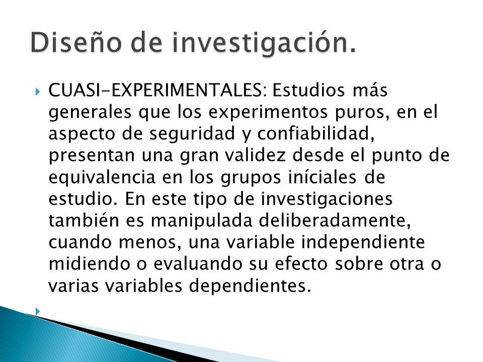 CUASI-EXPERIMENTALES: Estudios más generales que los experimentos puros, en el aspecto de seguridad y confiabilidad, presentan una gran validez desde