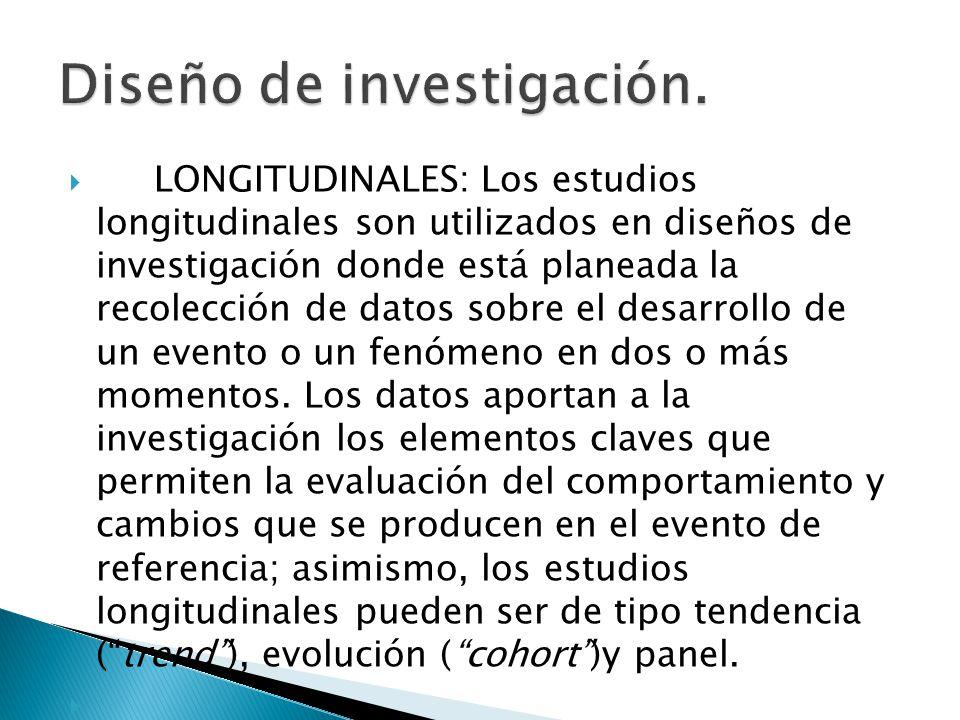LONGITUDINALES: Los estudios longitudinales son utilizados en diseños de investigación donde está planeada la recolección de datos sobre el desarrollo