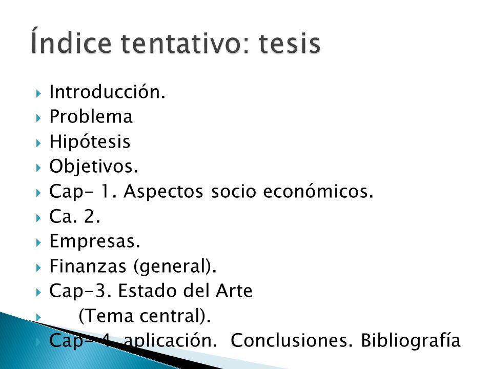 Introducción. Problema Hipótesis Objetivos. Cap- 1. Aspectos socio económicos. Ca. 2. Empresas. Finanzas (general). Cap-3. Estado del Arte (Tema centr