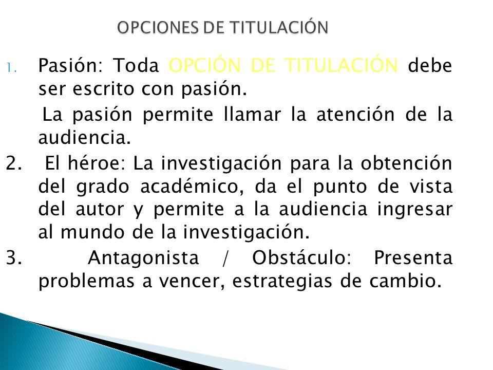 OPCIONES DE TITULACIÓN 1. Pasión: Toda OPCIÓN DE TITULACIÓN debe ser escrito con pasión. La pasión permite llamar la atención de la audiencia. 2. El h