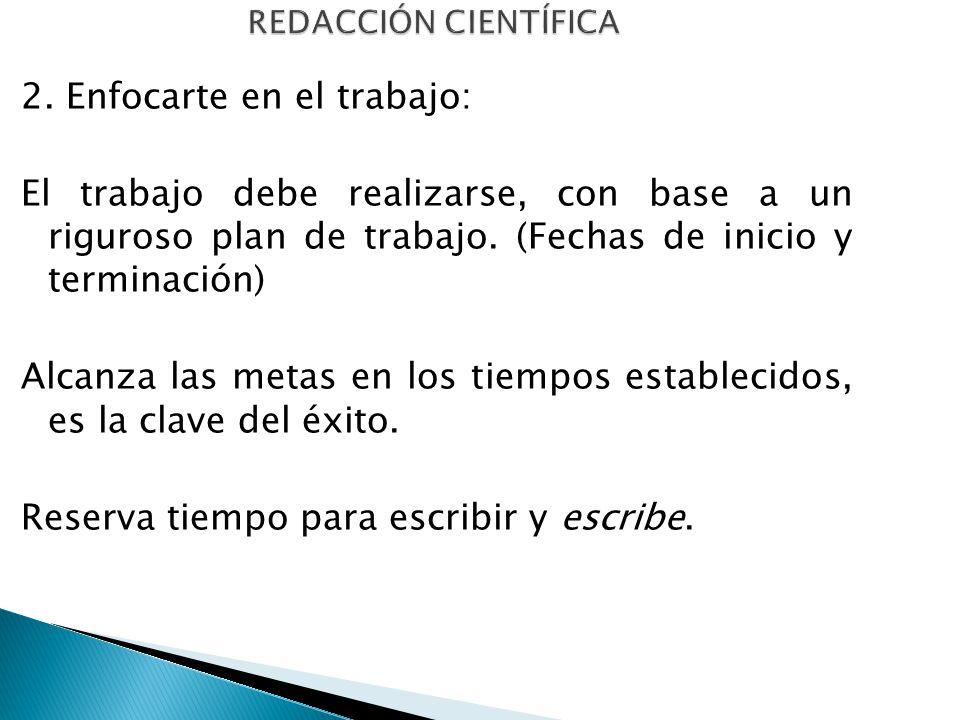 REDACCIÓN CIENTÍFICA 2. Enfocarte en el trabajo: El trabajo debe realizarse, con base a un riguroso plan de trabajo. (Fechas de inicio y terminación)