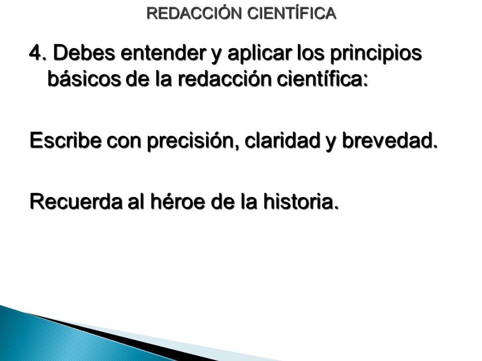 REDACCIÓN CIENTÍFICA 4. Debes entender y aplicar los principios básicos de la redacción científica: Escribe con precisión, claridad y brevedad. Recuer