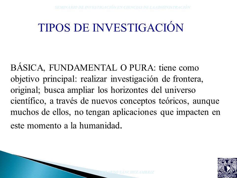 TIPOS DE INVESTIGACIÓN SEMINARIO DE INVESTIGACIÓN EN CIENCIAS DE LA ADMINISTRACIÓN GERARDO SÁNCHEZ AMBRIZ BÁSICA, FUNDAMENTAL O PURA: tiene como objet